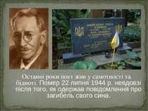 Останні роки поет жив у самотності та бідноті. Помер 22 липня 1944 р. невдовз...