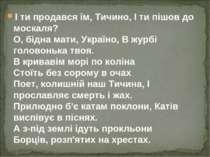 І ти продався їм, Тичино, І ти пішов до москаля? О, бідна мати, Україно, В жу...