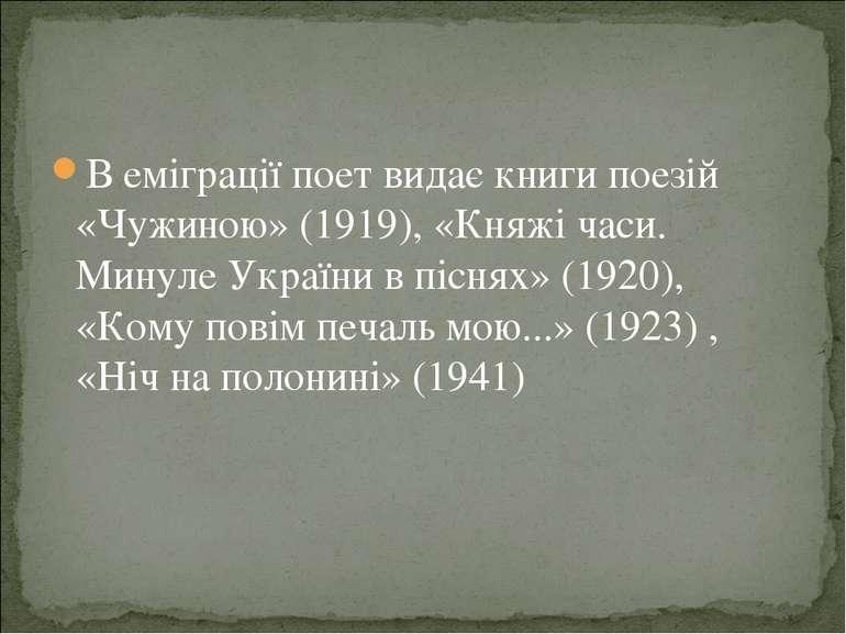 В еміграції поет видає книги поезій «Чужиною» (1919), «Княжі часи. Минуле Укр...