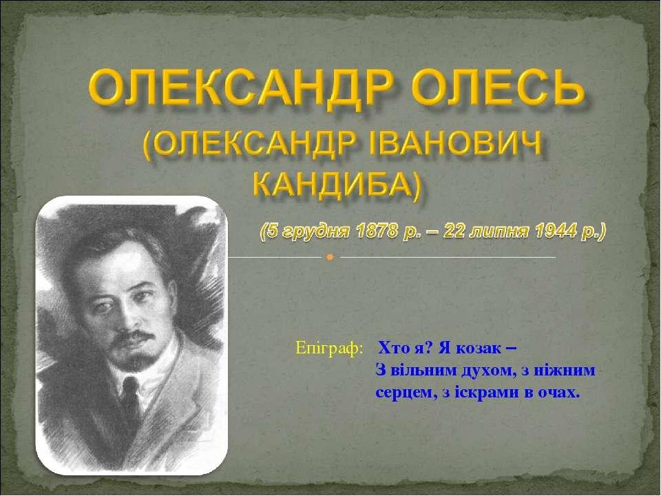 Епіграф: Хто я? Я козак – З вільним духом, з ніжним серцем, з іскрами в очах.