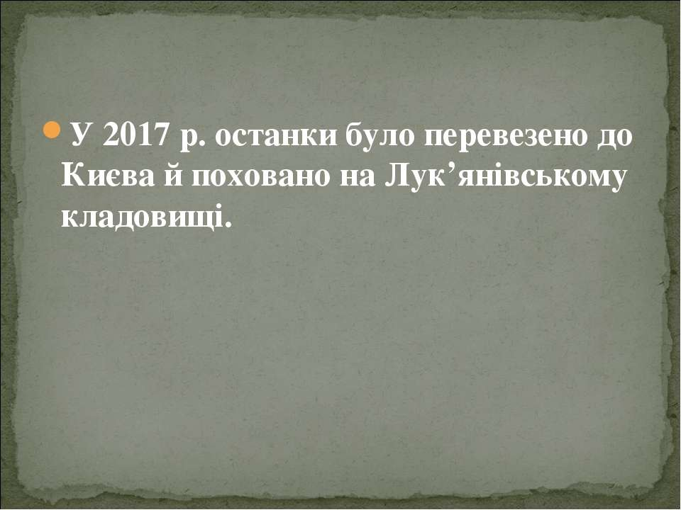 У 2017 р. останки було перевезено до Києва й поховано на Лук'янівському кладо...