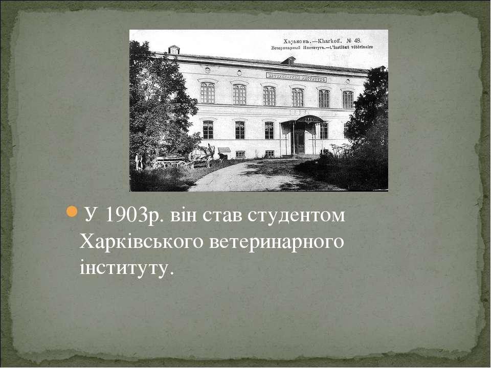 У 1903р. він став студентом Харківського ветеринарного інституту.
