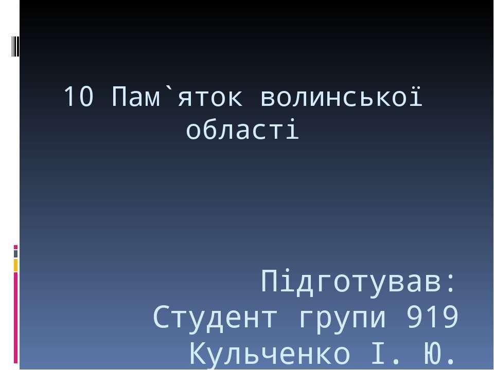 10 Пам`яток волинської області Підготував: Студент групи 919 Кульченко І. Ю.