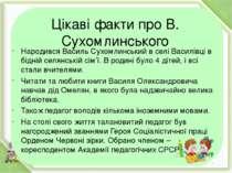 Цікаві факти про В. Сухомлинського Народився Василь Сухомлинський в селі Васи...