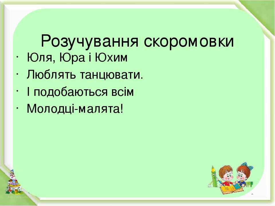 Розучування скоромовки Юля, Юра і Юхим Люблять танцювати. І подобаються всім ...