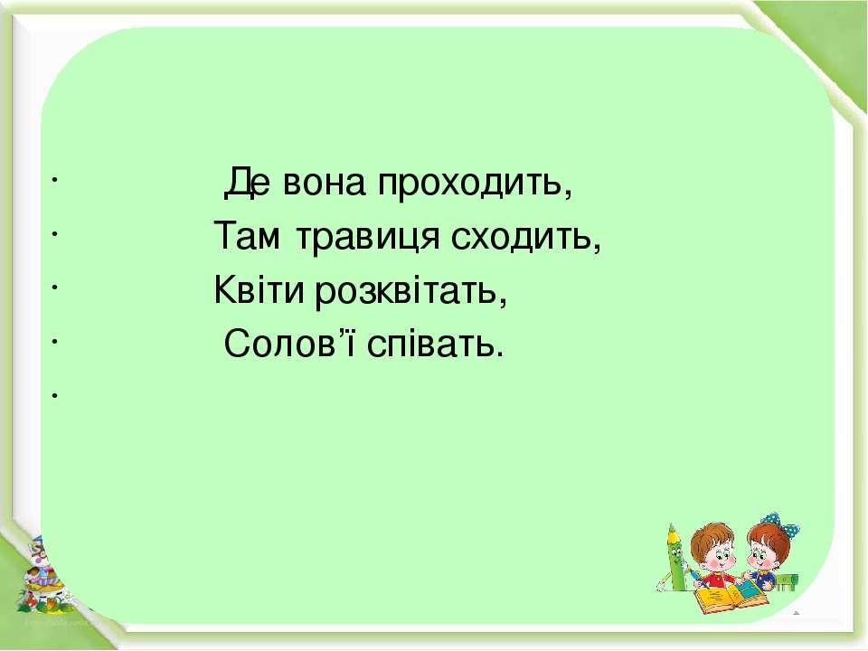 Де вона проходить, Там травиця сходить, Квіти розквітать, Солов'ї співать.