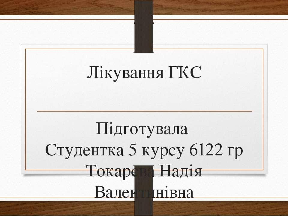 Лікування ГКС Підготувала Студентка 5 курсу 6122 гр Токарєва Надія Валентинівна