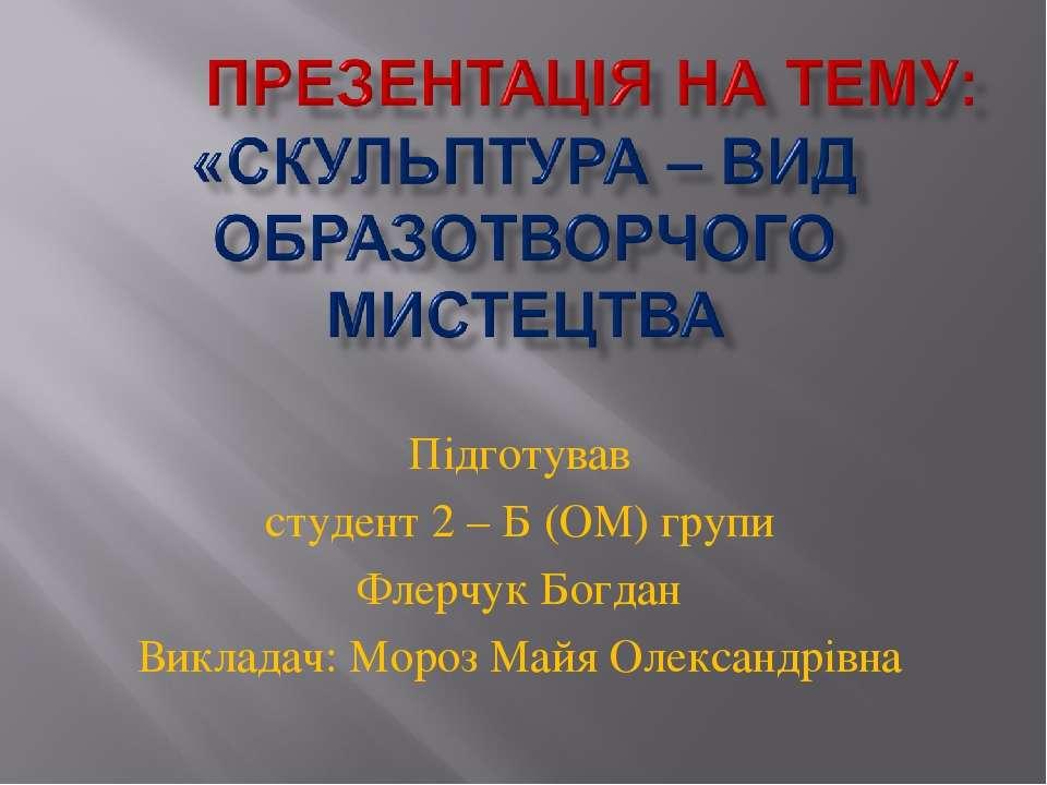 Підготував студент 2 – Б (ОМ) групи Флерчук Богдан Викладач: Мороз Майя Олекс...