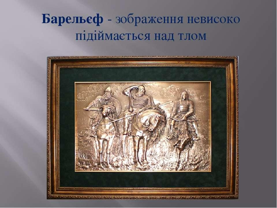 Барельєф - зображення невисоко підіймається над тлом