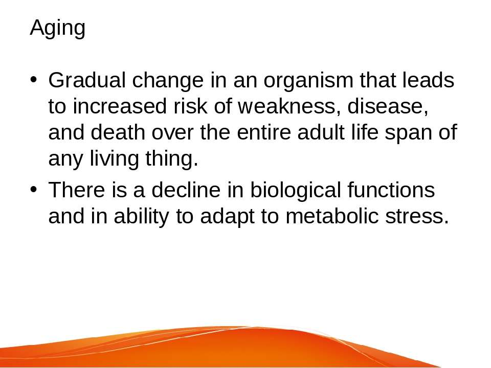 Aging Gradual change in an organism that leads to increased risk of weakness,...