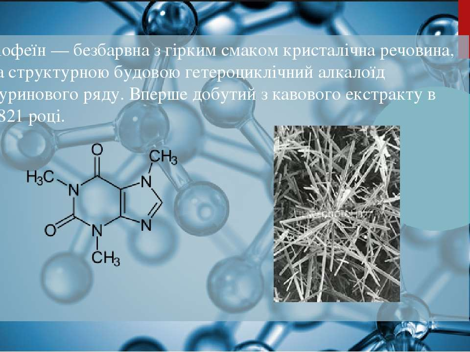 Кофеїн — безбарвна з гірким смаком кристалічна речовина, за структурною будов...