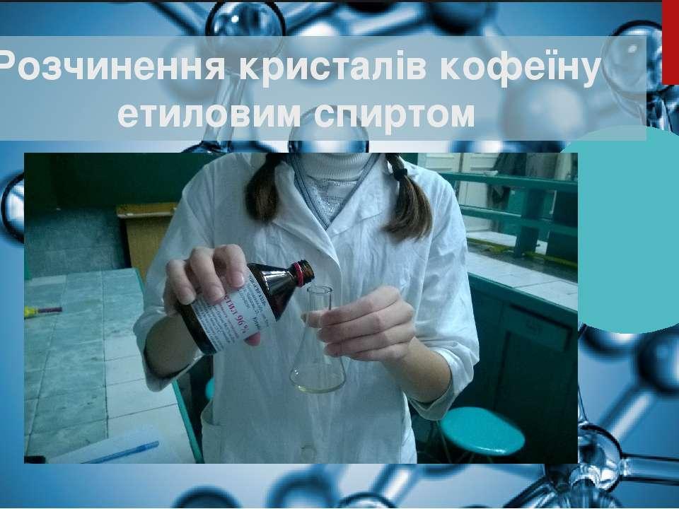 Розчинення кристалів кофеїну етиловим спиртом