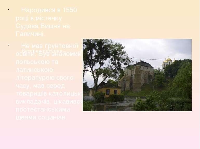 Народився в 1550 році в містечку Судова Вишня на Галичині. Народився в 1550 р...
