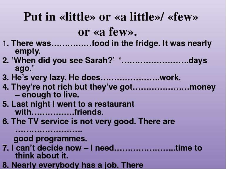 Put in «little» or «a little»/ «few» or «a few». 1. There was……………food in the...