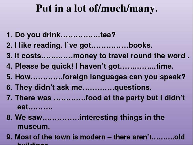 Put in a lot of/much/many. 1. Do you drink…………….tea? 2. I like reading. I've ...