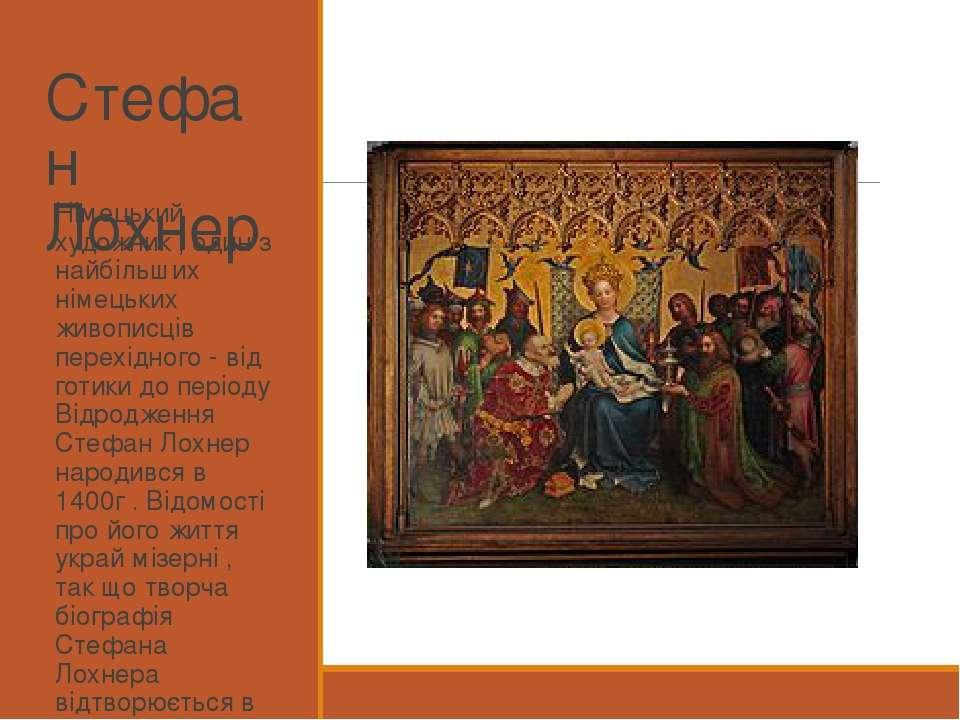 Стефан Лохнер Німецький художник , один з найбільших німецьких живописців пер...