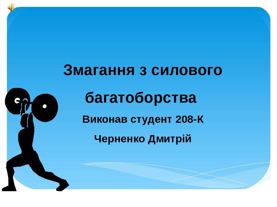 Змагання з силового багатоборства Виконав студент 208-К Черненко Дмитрій