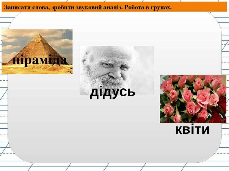 Записати слова, зробити звуковий аналіз. Робота в групах. піраміда дідусь квіти