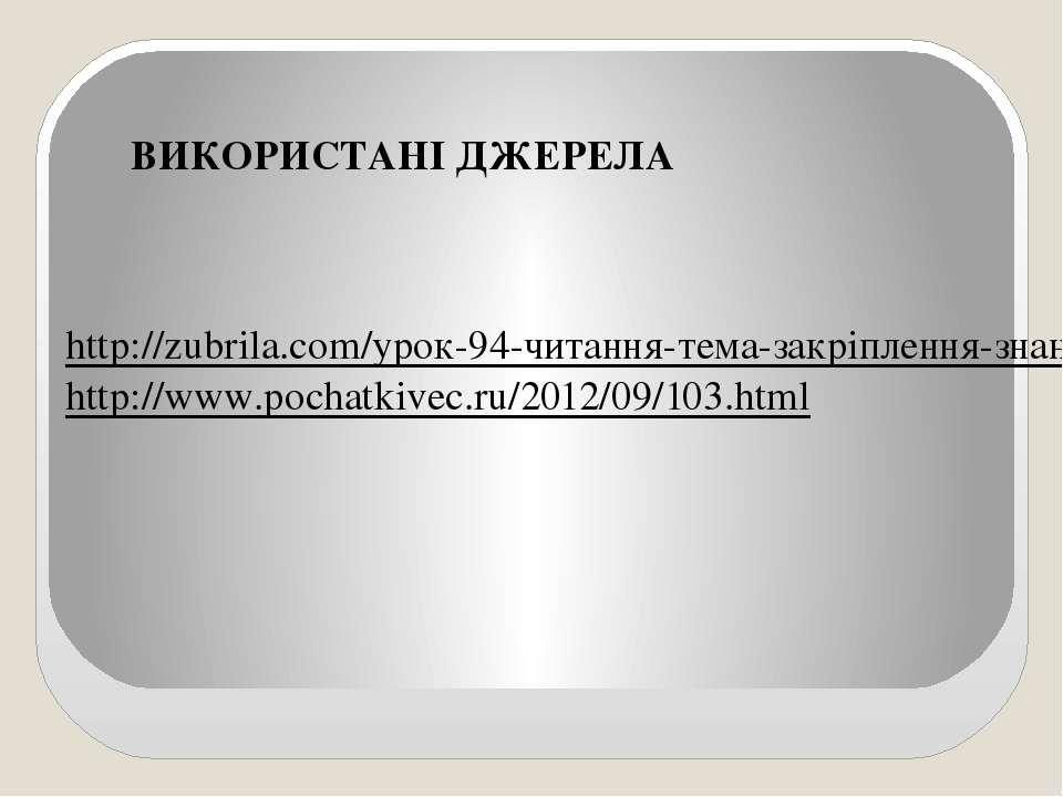 ВИКОРИСТАНІ ДЖЕРЕЛА http://zubrila.com/урок-94-читання-тема-закріплення-знань...