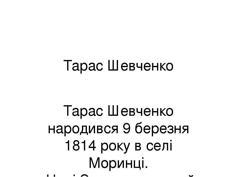 Тарас Шевченко Тарас Шевченко народився 9 березня 1814 року в селі Моринці. Н...