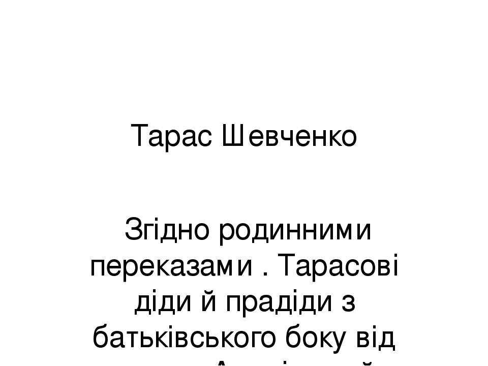 Тарас Шевченко Згідно родинними переказами . Тарасові діди й прадіди з батькі...