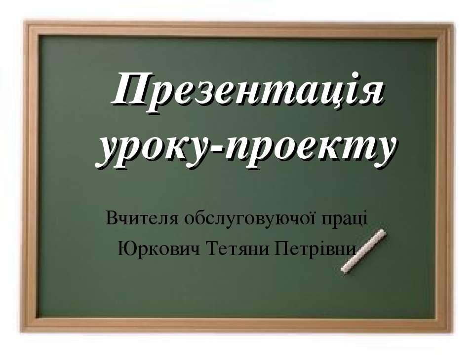 Презентація уроку-проекту Вчителя обслуговуючої праці Юркович Тетяни Петрівни