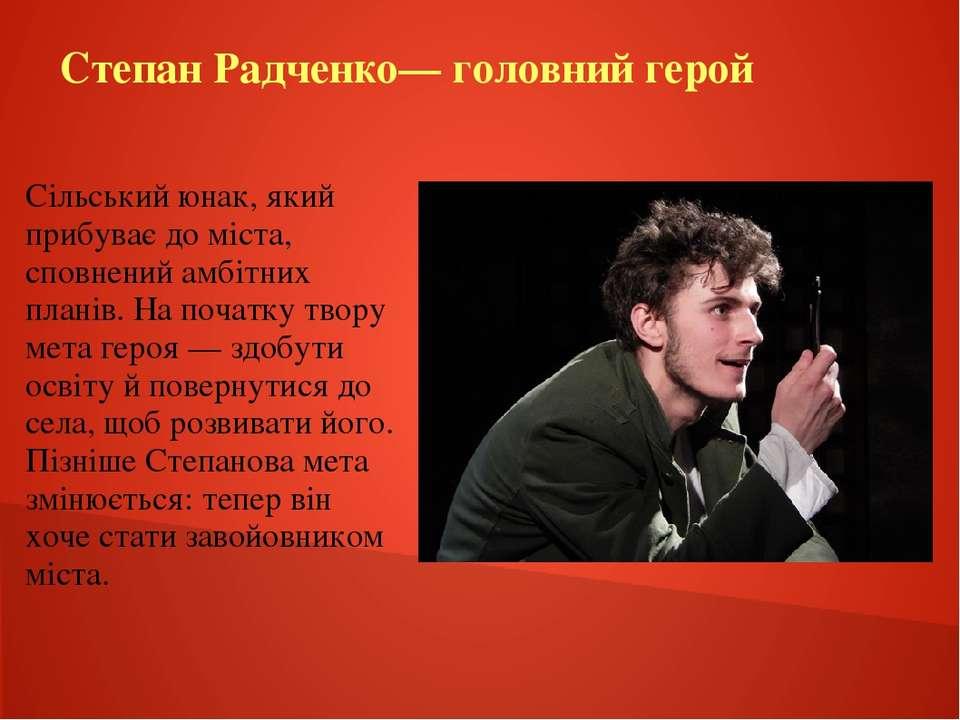 Степан Радченко— головний герой Сільський юнак, який прибуває до міста, сповн...