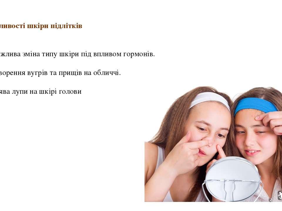 Особливості шкіри підлітків   1. Можлива зміна типу шкіри під впливом гормо...