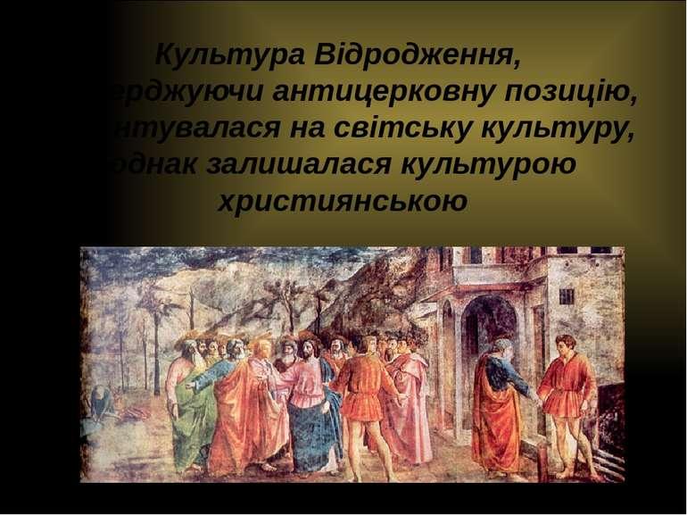 Культура Відродження, стверджуючи антицерковну позицію, орієнтувалася на світ...