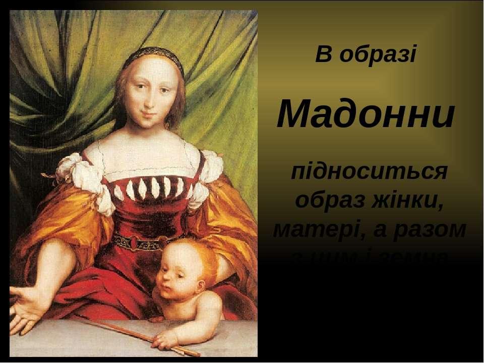 В образі Мадонни підноситься образ жінки, матері, а разом з цим і земна людсь...