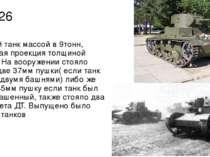 Т-26 Лёгкий танк массой в 9тонн, лобовая проекция толщиной 15мм. На вооружени...