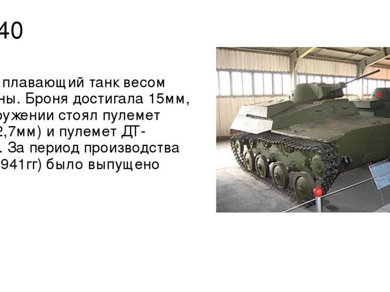 Т-40 Малый плавающий танк весом 5,5 тонны. Броня достигала 15мм, на вооружени...