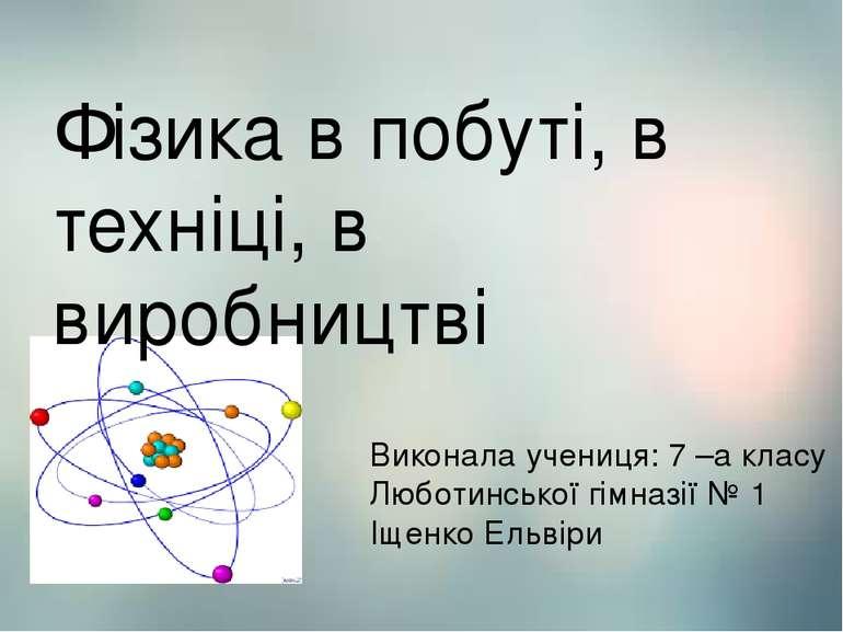 Фізика Фізика в побуті, в техніці, в виробництві Виконала учениця: 7 –а класу...