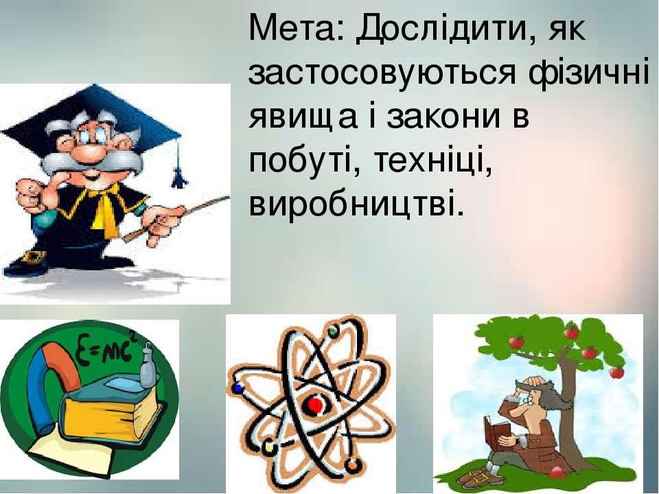 Мета: Дослідити, як застосовуються фізичні явища і закони в побуті, техніці, ...
