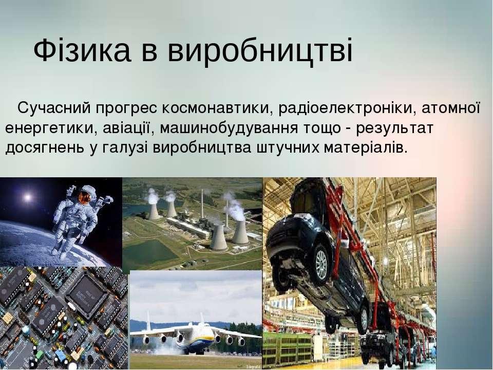 Фізика в виробництві Сучасний прогрес космонавтики, радіоелектроніки, атомної...