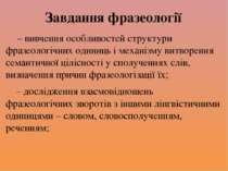 Завдання фразеології – вивчення особливостей структури фразеологічних одиниць...