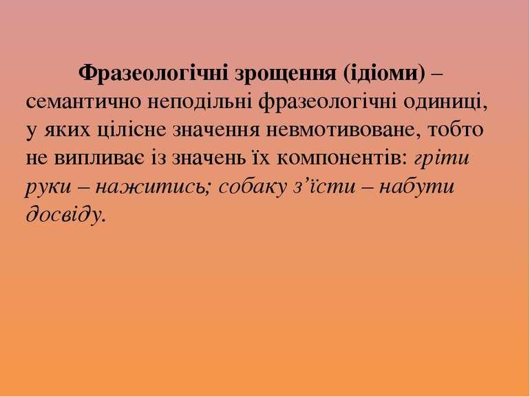 Фразеологічні зрощення (ідіоми) – семантично неподільні фразеологічні одиниці...