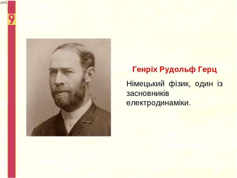 Генріх Рудольф Герц Німецький фізик, один із засновників електродинаміки.