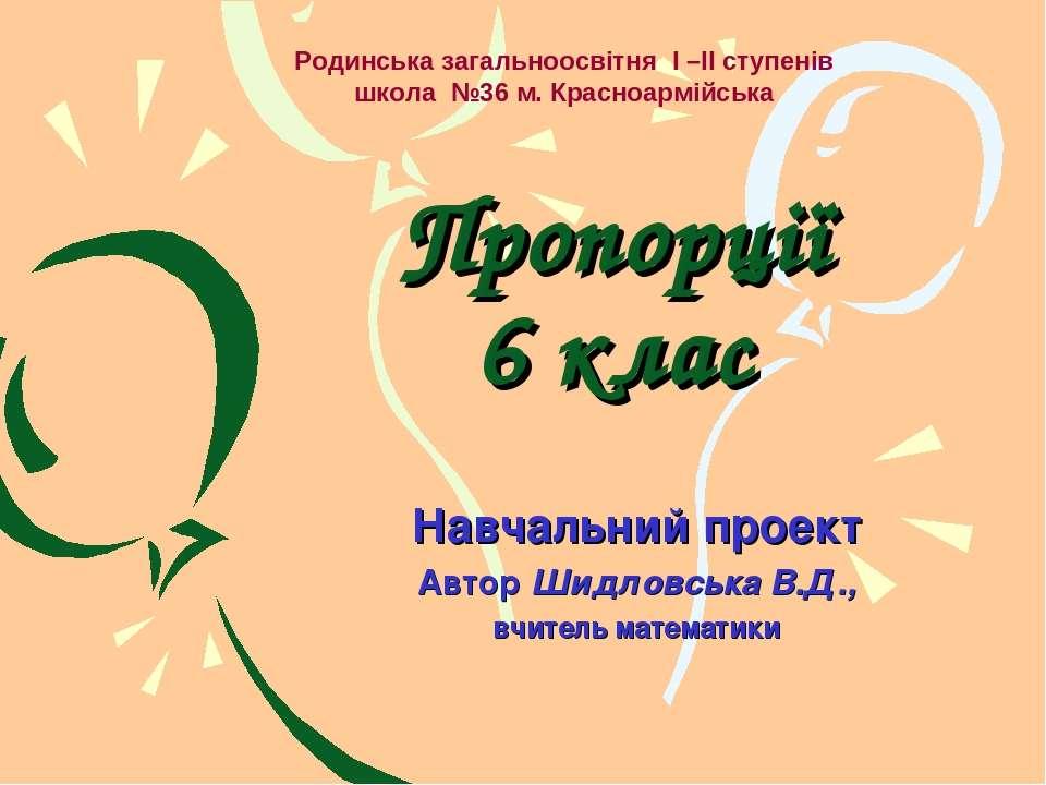 Пропорції 6 клас Навчальний проект Автор Шидловська В.Д., вчитель математики ...