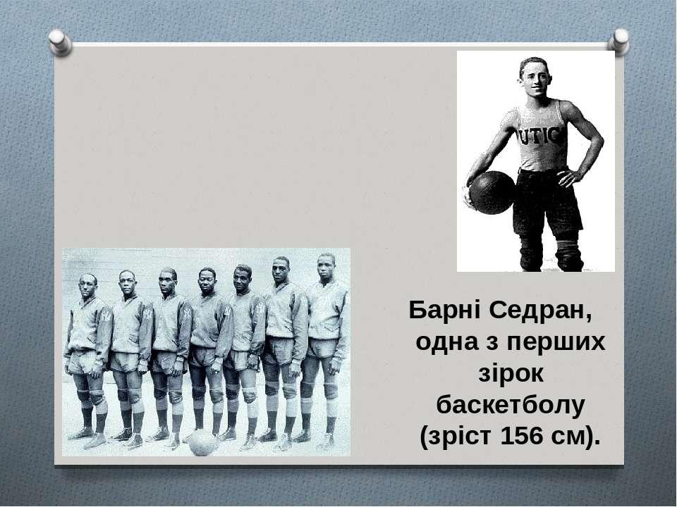 Барні Седран, одна з перших зірок баскетболу (зріст 156 см).