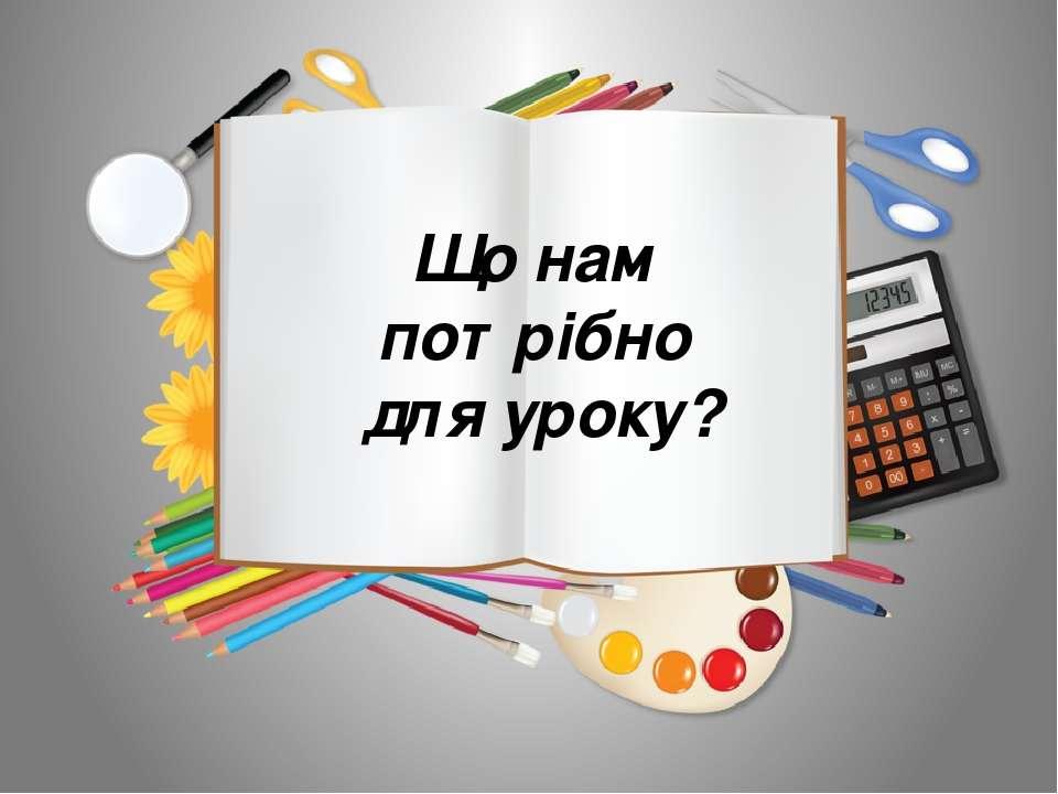 Що нам потрібно для уроку?