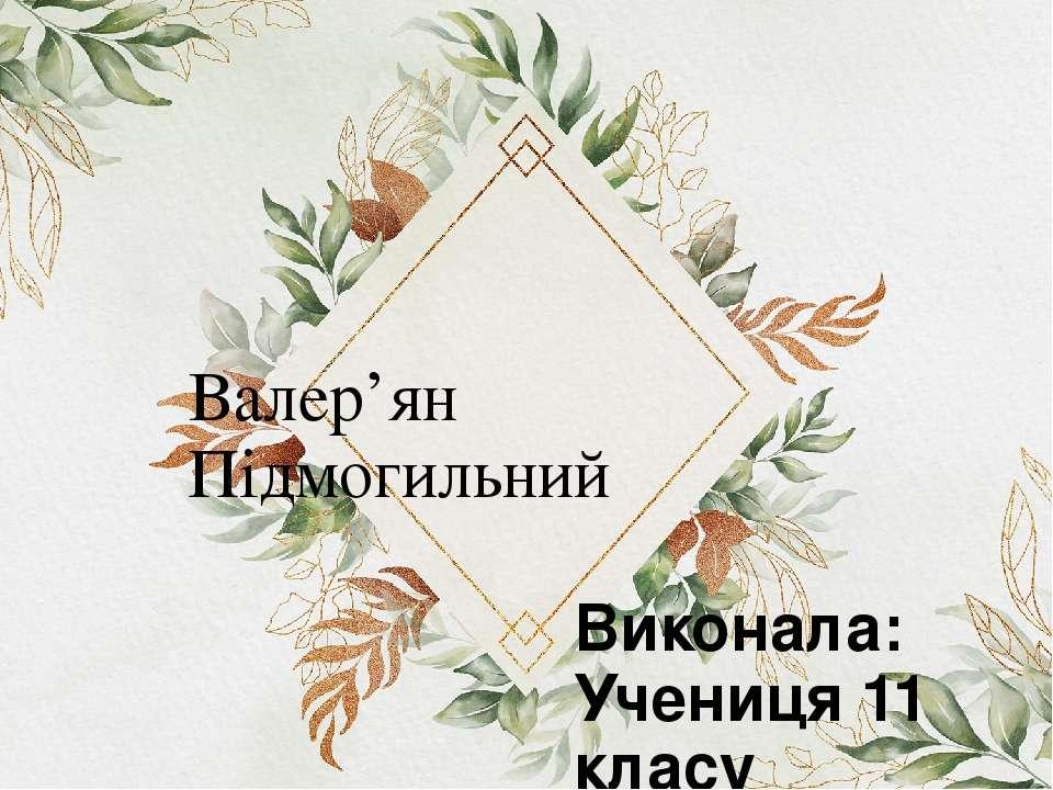 Валер'ян Підмогильний Виконала: Учениця 11 класу Виноградівської ЗОШ №4 Жупан...