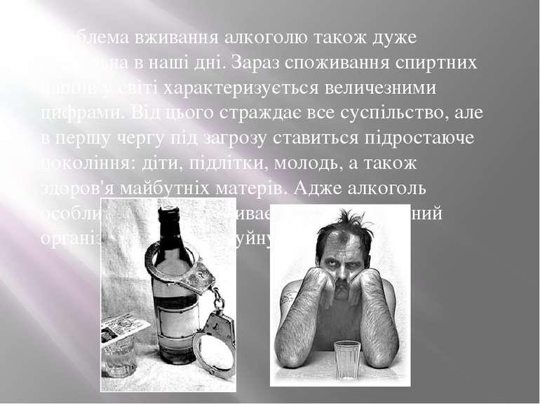 Проблема вживання алкоголю також дуже актуальна в наші дні. Зараз споживання ...