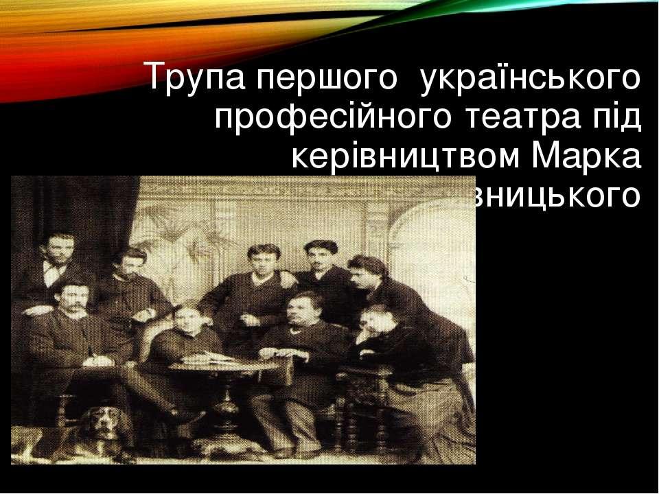 Трупа першого українського професійного театра під керівництвом Марка Кропивн...