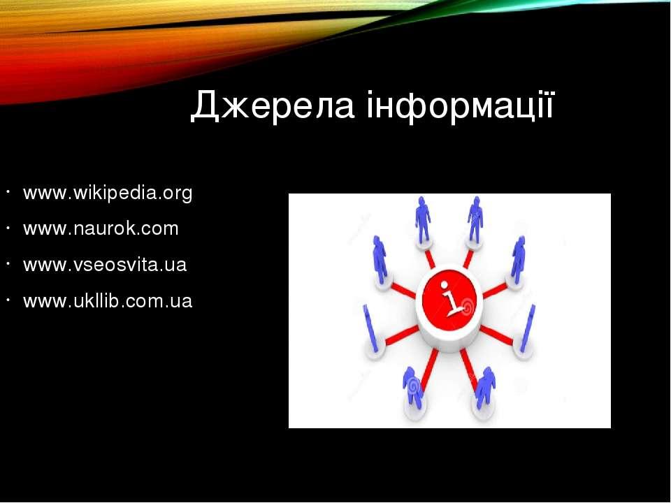 Джерела інформації www.wikipedia.org www.naurok.com www.vseosvita.ua www.ukll...