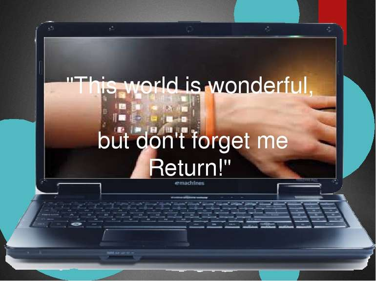 """""""This world is wonderful, but don't forget me Return!"""""""