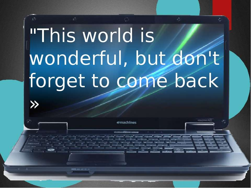 """""""This world is wonderful, but don't forget to come back »"""
