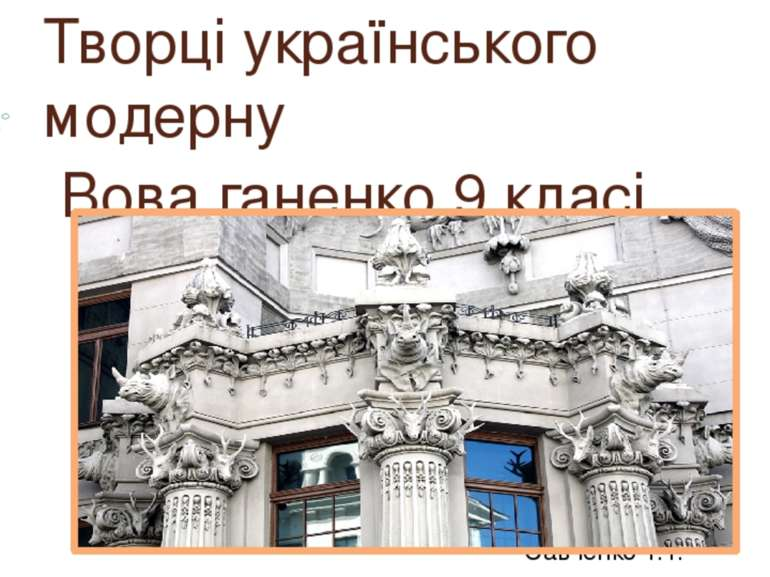 Творці українського модерну Вова ганенко 9 класі Савченко Т.Т.