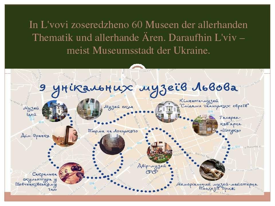 In L'vovi zoseredzheno 60 Museen der allerhanden Thematik und allerhande Ären...