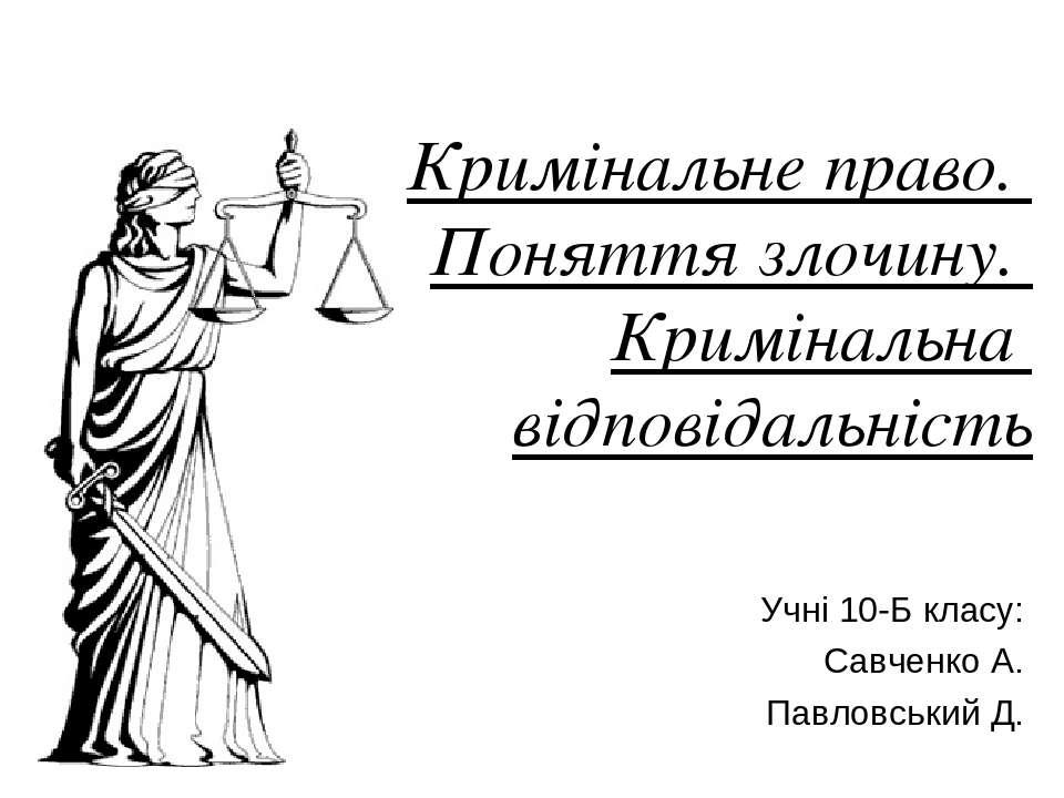 Кримінальне право. Поняття злочину. Кримінальна відповідальність Учні 10-Б кл...